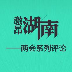 激昂新湖南――2017湖南两会系列评论