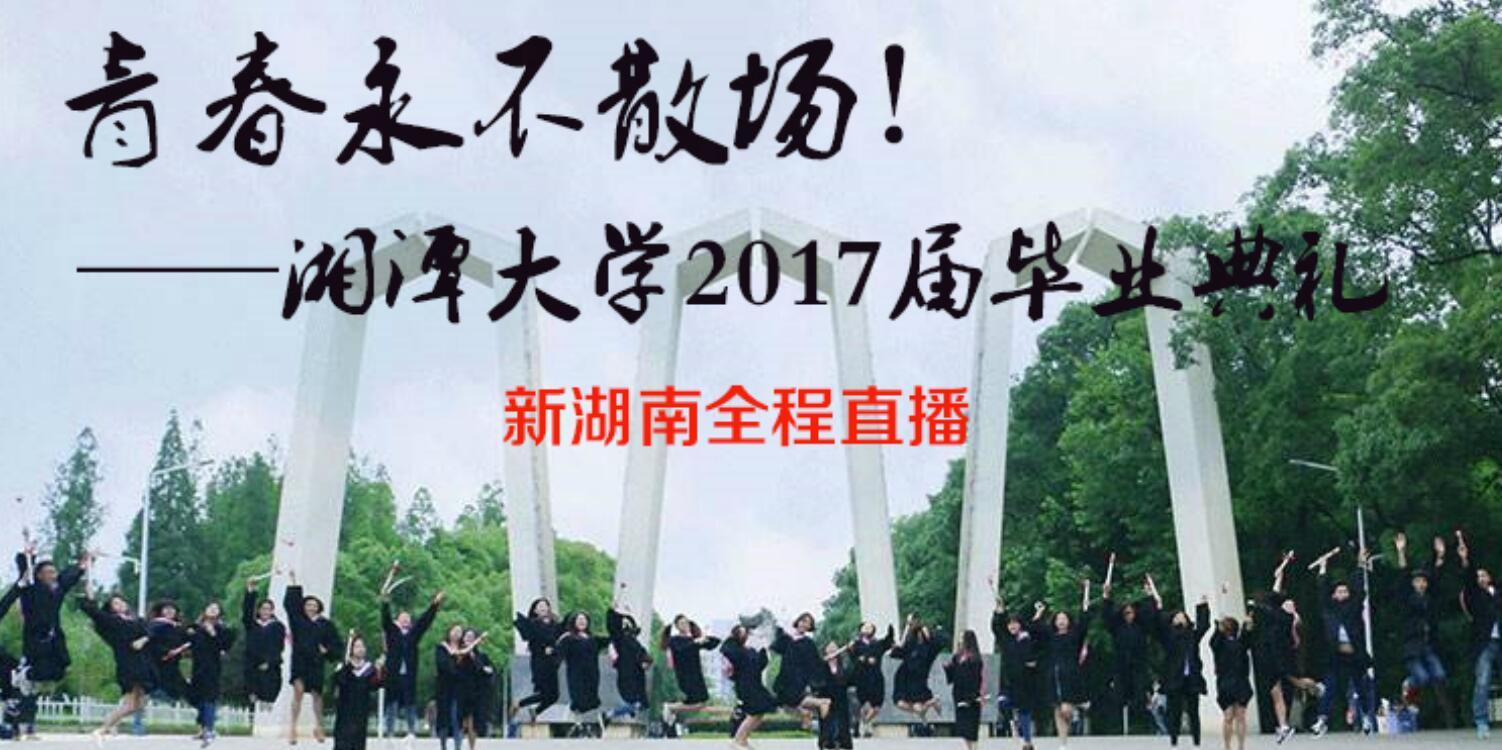 直播:青春永不散场!湘大2017届毕业典礼