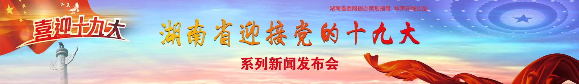 湖南省迎接党的十九大系列新闻发布会