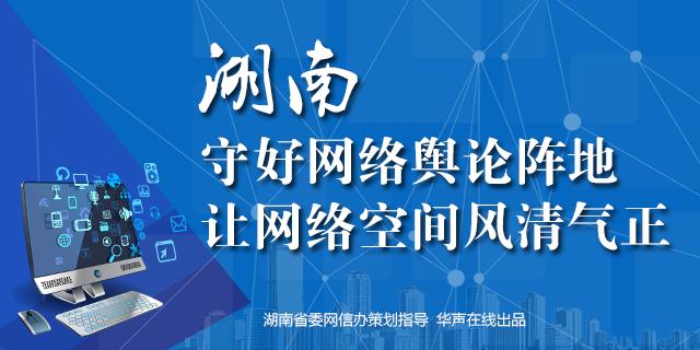 【专题】湖南:守好网络舆论阵地 让网络空间风清气正