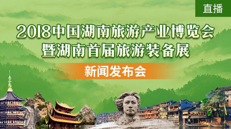 华声直播>>2018中国湖南(第九届)旅游产业博览会暨湖南首届旅游装备展新闻发布会