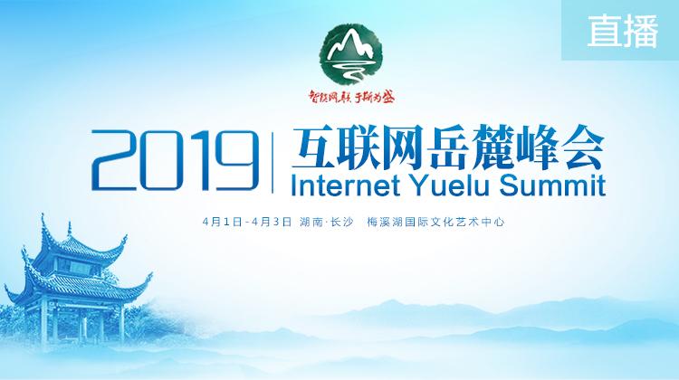 直播回顾>>2019互联网岳麓峰会开幕式暨高峰论坛
