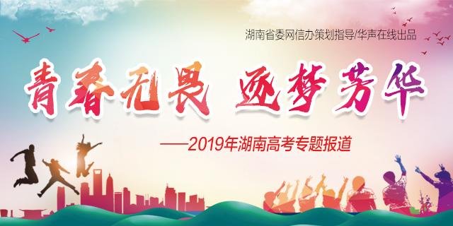 青春无畏 逐梦芳华——2019年湖南高考专题报道