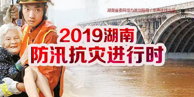 【专题】2019湖南防汛抗灾进行时