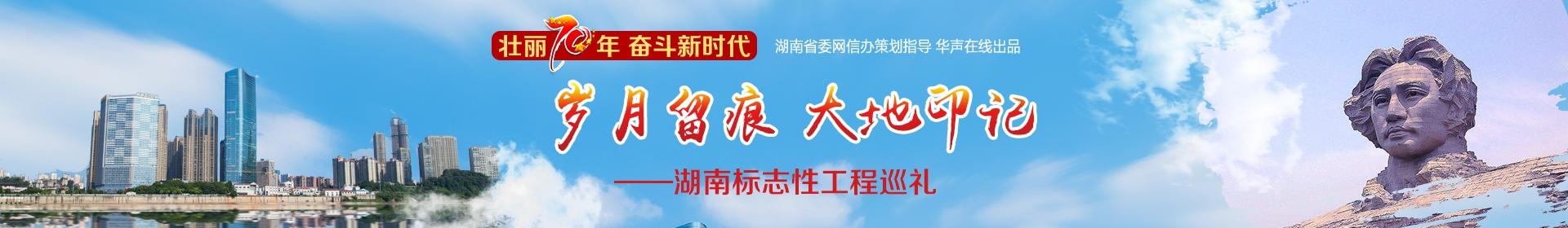 """""""壮丽70年 奋斗新时代"""" 岁月留痕 大地印记——湖南标志性工程巡礼"""