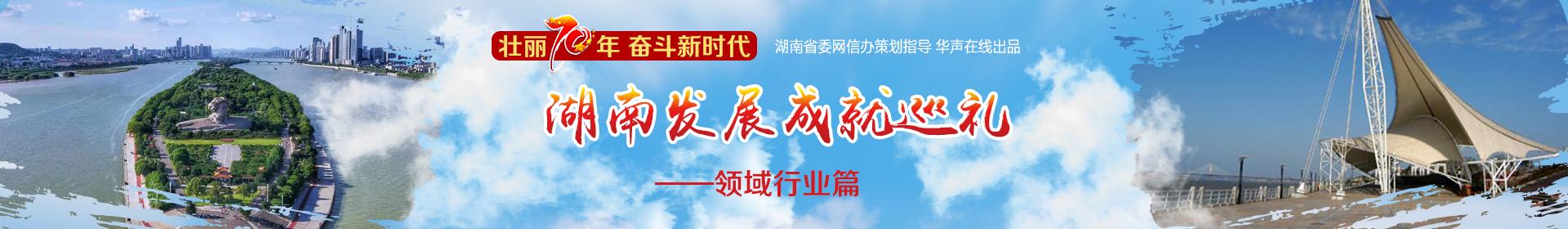 壮丽70年·奋斗新时代——湖南发展成就巡礼·领域行业篇