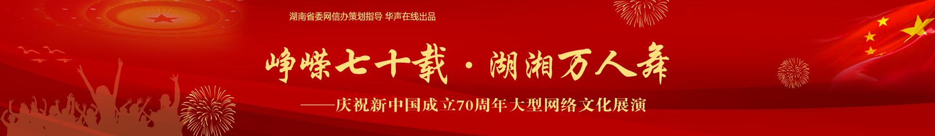 峥嵘七十载·湖湘万人舞——庆祝新中国成立70周年大型网络文化展演