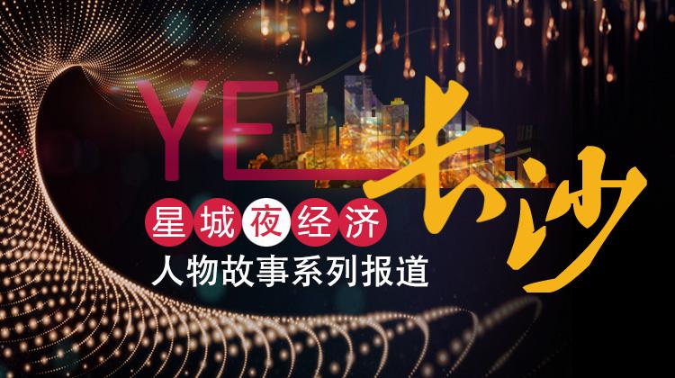 YE!长沙——星城夜经济人物故事系列报道