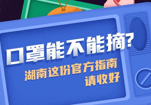 【圖解】口罩能不能摘(zhai)?湖南這份(fen)官方(fang)指南請收(shou)好