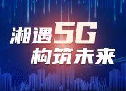 布局高新视频多场景应用 湖南走向5G产业蓝海