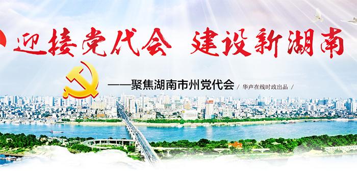 【专题】聚焦湖南市州党代会