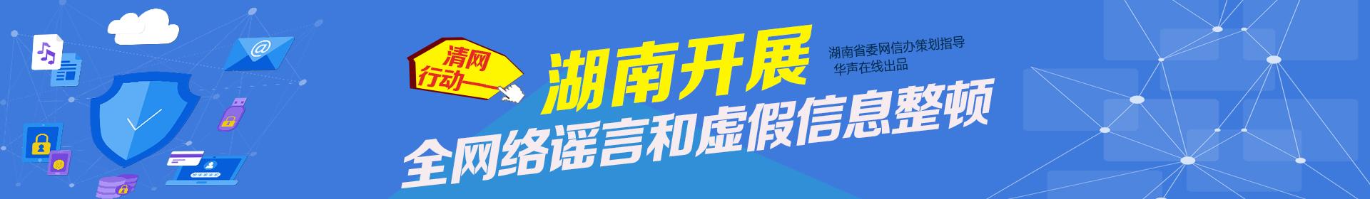 清网行动——湖南开展网络谣言和虚假信息整顿