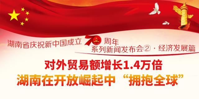 """【图解】对外贸易额增长1.4万倍 湖南在开放崛起中""""拥抱全球"""""""