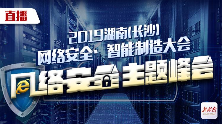 直播回顾>>2019湖南(长沙)网络安全·智能制造大会网络安全主题峰会