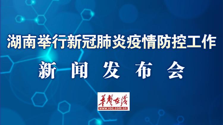 直播回顾>>湖南举行新冠肺炎疫情防控工作新闻发布会
