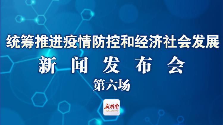 直播回顾>>湖南省统筹推进疫情防控和经济社会发展第六场新闻发布会